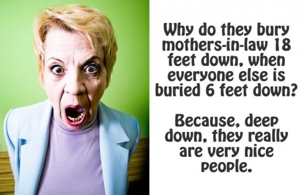 Why do they bury mothers-in-law 18 feet down, when everyone else is buried 6 feet down? Because, deep down, they really are very nice people Picture Quote #1