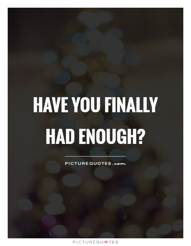 Have you finally had enough? Picture Quote #1