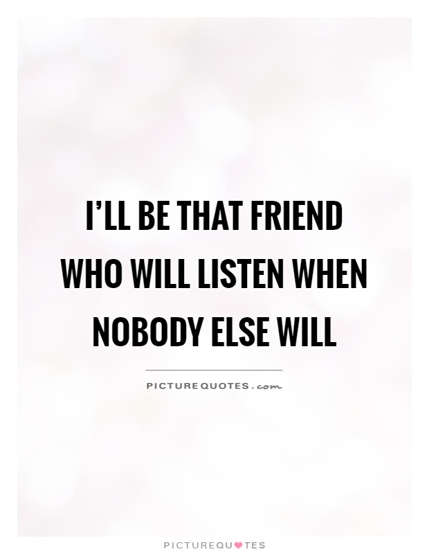 I'll be that friend who will listen when nobody else will Picture Quote #1