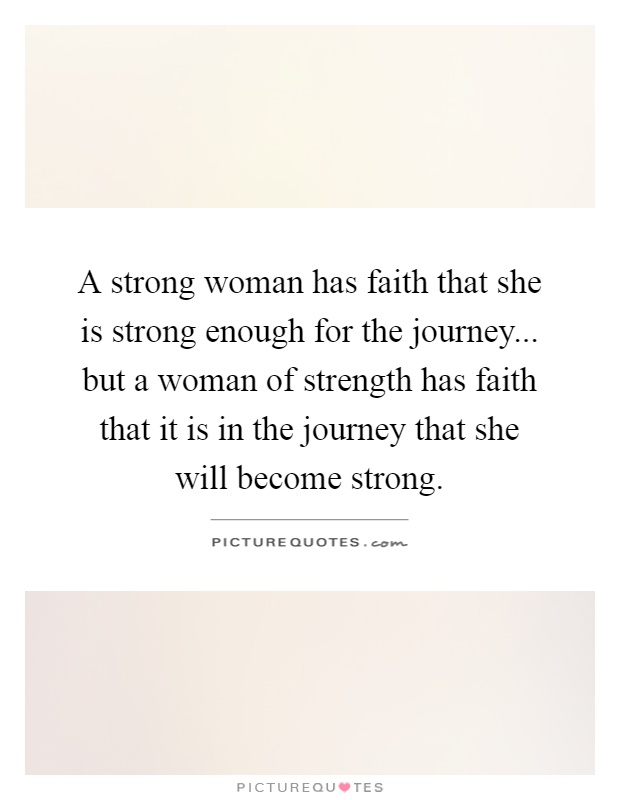 A strong woman has faith that she is strong enough for the journey... but a woman of strength has faith that it is in the journey that she will become strong Picture Quote #1
