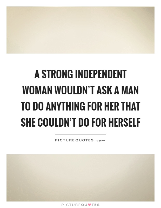 A strong independent woman wouldn\'t ask a man to do anything ...