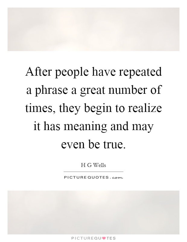 After people have repeated a phrase a great number of times, they begin to realize it has meaning and may even be true Picture Quote #1