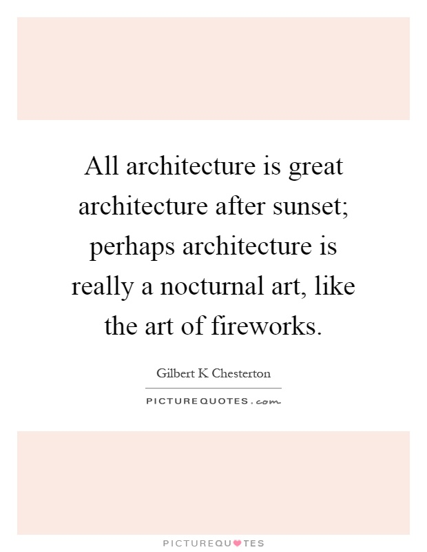 All architecture is great architecture after sunset; perhaps architecture is really a nocturnal art, like the art of fireworks Picture Quote #1