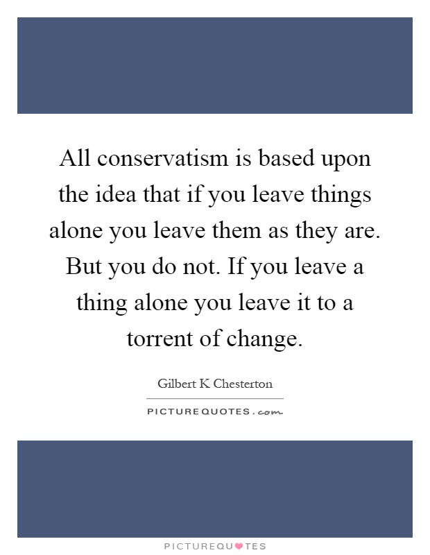 All conservatism is based upon the idea that if you leave things alone you leave them as they are. But you do not. If you leave a thing alone you leave it to a torrent of change Picture Quote #1