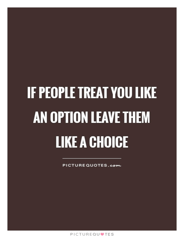 If people treat you like an option leave them like a choice Picture Quote #1