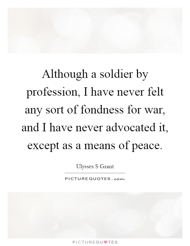 Although a soldier by profession, I have never felt any sort of fondness for war, and I have never advocated it, except as a means of peace Picture Quote #1