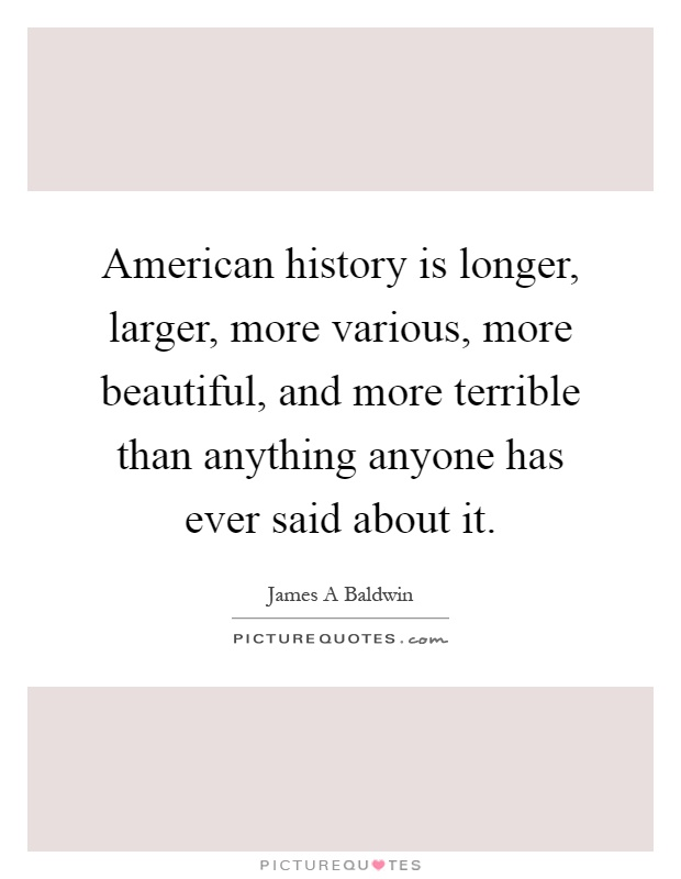 American history is longer, larger, more various, more beautiful, and more terrible than anything anyone has ever said about it Picture Quote #1