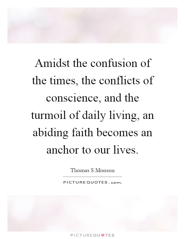 Amidst the confusion of the times, the conflicts of conscience, and the turmoil of daily living, an abiding faith becomes an anchor to our lives Picture Quote #1