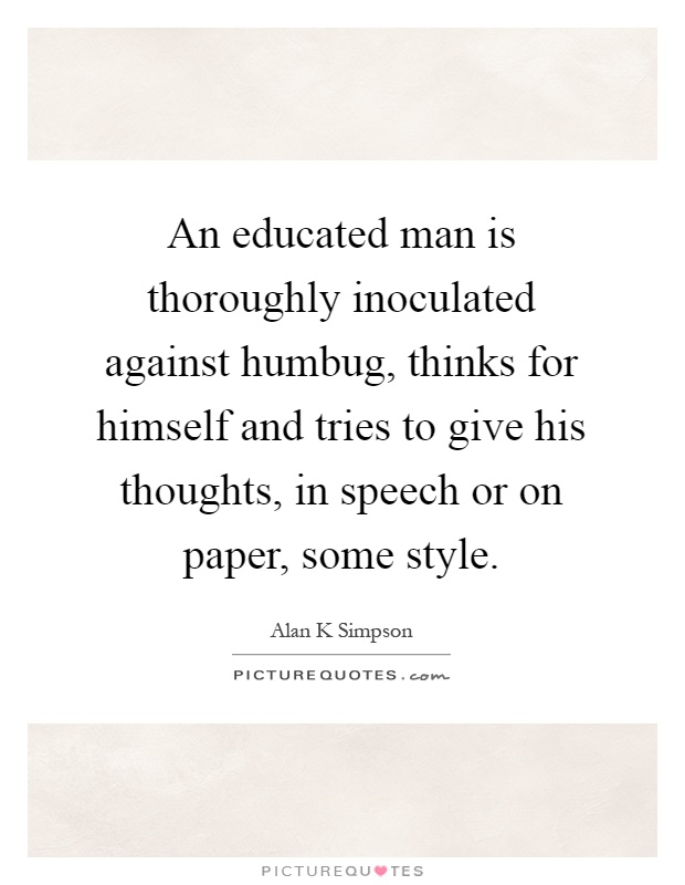 An educated man is thoroughly inoculated against humbug, thinks for himself and tries to give his thoughts, in speech or on paper, some style Picture Quote #1