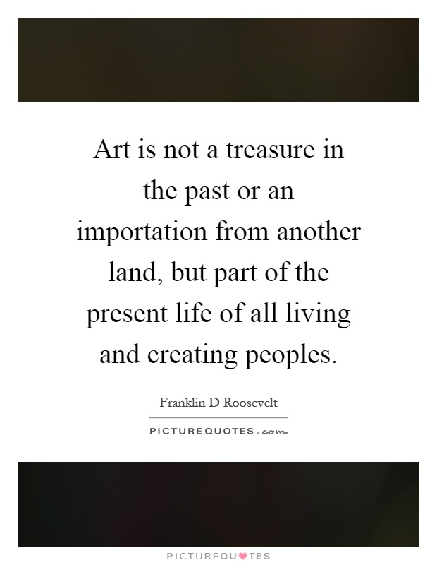 Art is not a treasure in the past or an importation from another land, but part of the present life of all living and creating peoples Picture Quote #1