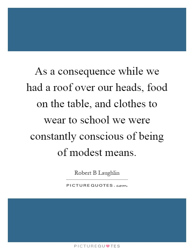 As a consequence while we had a roof over our heads, food on the table, and clothes to wear to school we were constantly conscious of being of modest means Picture Quote #1