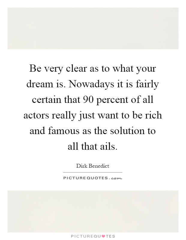 Be very clear as to what your dream is. Nowadays it is fairly certain that 90 percent of all actors really just want to be rich and famous as the solution to all that ails Picture Quote #1