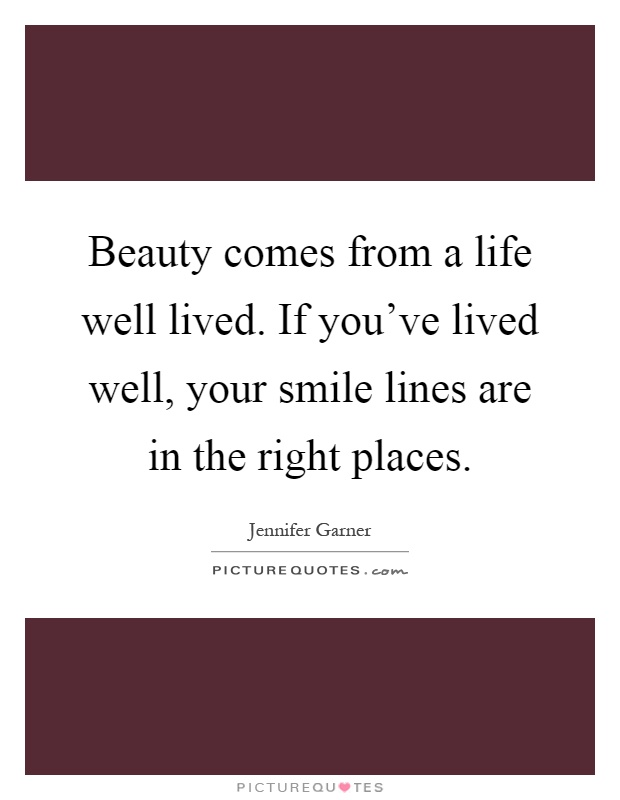 Perfect Beauty Comes From A Life Well Lived. If Youu0027ve Lived Well, Your Smile Lines  Are In The Right Places