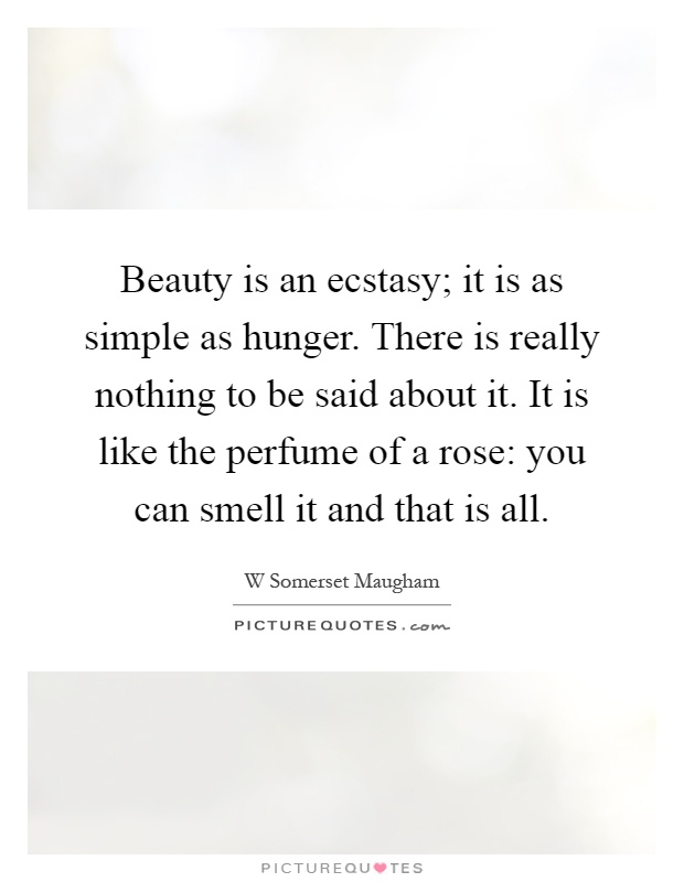 Beauty is an ecstasy; it is as simple as hunger. There is really nothing to be said about it. It is like the perfume of a rose: you can smell it and that is all Picture Quote #1