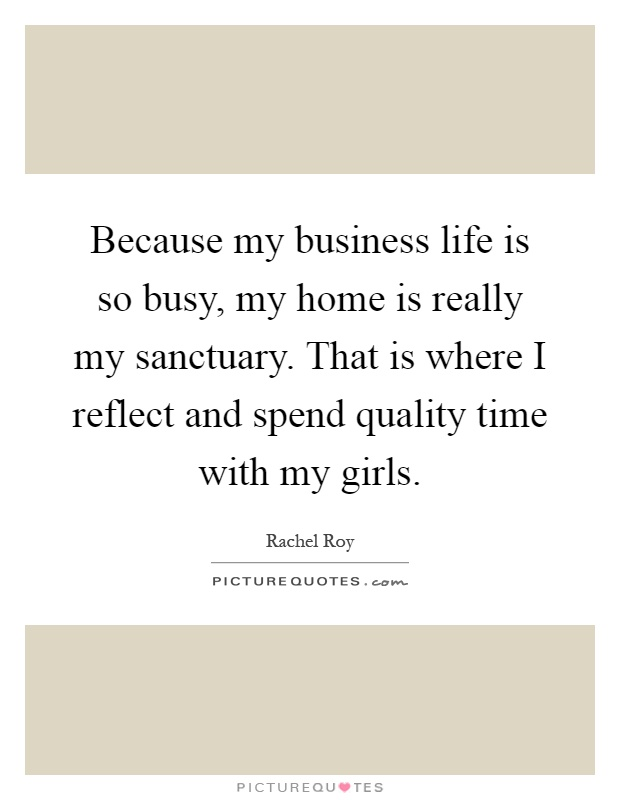 Because my business life is so busy, my home is really my sanctuary. That is where I reflect and spend quality time with my girls Picture Quote #1
