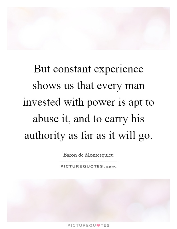 But constant experience shows us that every man invested with power is apt to abuse it, and to carry his authority as far as it will go Picture Quote #1