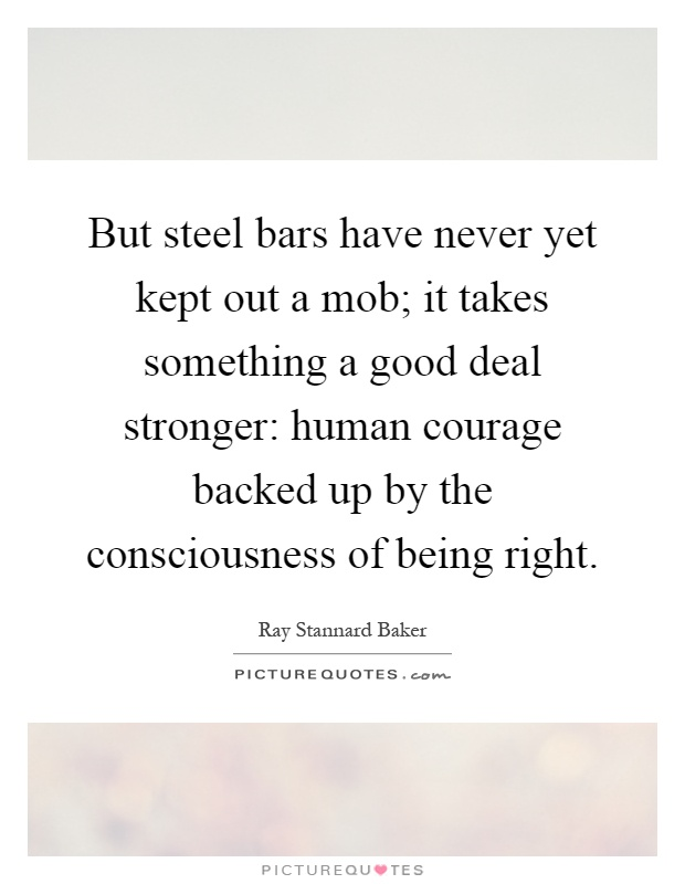 But steel bars have never yet kept out a mob; it takes something a good deal stronger: human courage backed up by the consciousness of being right Picture Quote #1