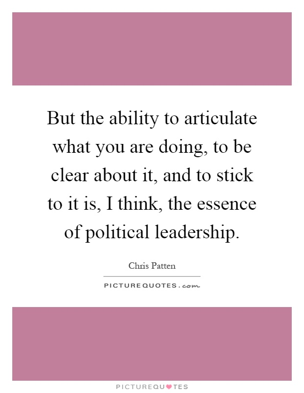 But the ability to articulate what you are doing, to be clear about it, and to stick to it is, I think, the essence of political leadership Picture Quote #1