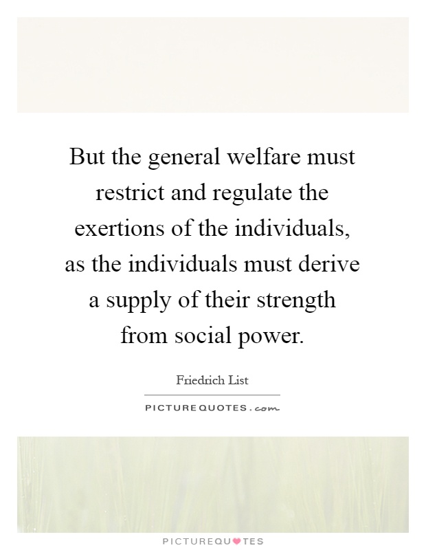 But the general welfare must restrict and regulate the exertions of the individuals, as the individuals must derive a supply of their strength from social power Picture Quote #1