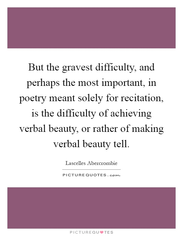 But the gravest difficulty, and perhaps the most important, in poetry meant solely for recitation, is the difficulty of achieving verbal beauty, or rather of making verbal beauty tell Picture Quote #1