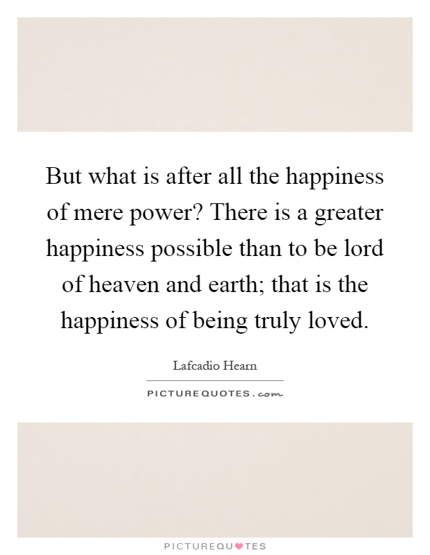 But what is after all the happiness of mere power? There is a greater happiness possible than to be lord of heaven and earth; that is the happiness of being truly loved Picture Quote #1