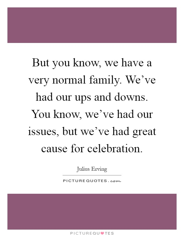 But you know, we have a very normal family. We've had our ups and downs. You know, we've had our issues, but we've had great cause for celebration Picture Quote #1