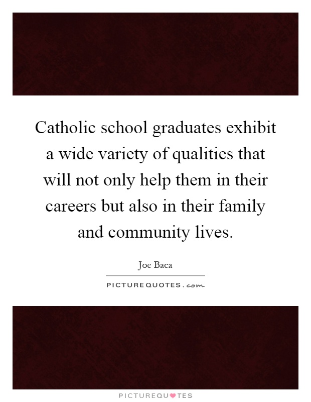 Catholic school graduates exhibit a wide variety of qualities that will not only help them in their careers but also in their family and community lives Picture Quote #1