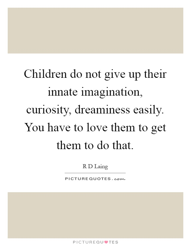 Children do not give up their innate imagination, curiosity, dreaminess easily. You have to love them to get them to do that Picture Quote #1