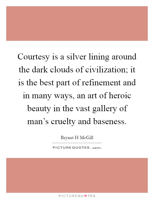 Courtesy is a silver lining around the dark clouds of civilization; it is the best part of refinement and in many ways, an art of heroic beauty in the vast gallery of man's cruelty and baseness Picture Quote #1