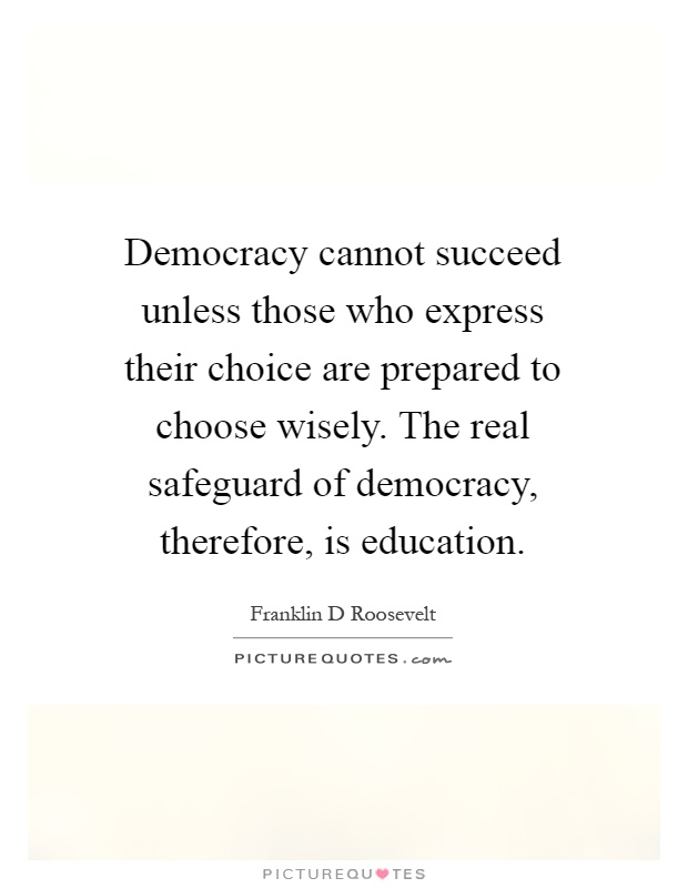 Democracy cannot succeed unless those who express their choice are prepared to choose wisely. The real safeguard of democracy, therefore, is education Picture Quote #1
