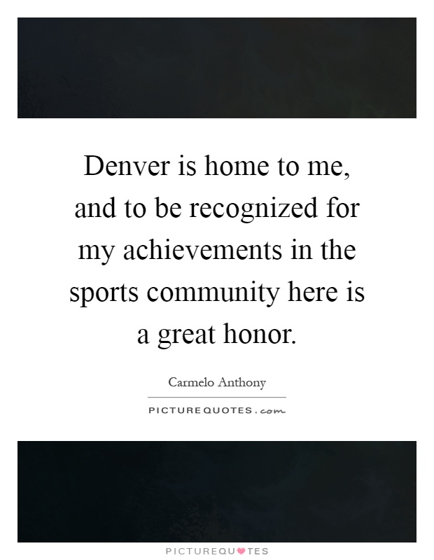 Denver is home to me, and to be recognized for my achievements in the sports community here is a great honor Picture Quote #1