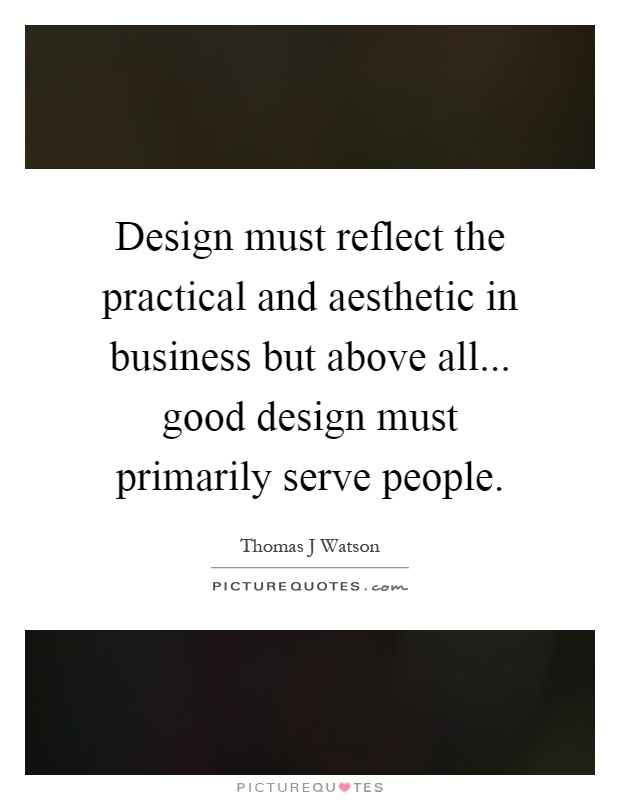 Design must reflect the practical and aesthetic in business but above all... good design must primarily serve people Picture Quote #1