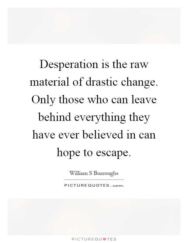 Desperation is the raw material of drastic change. Only those who can leave behind everything they have ever believed in can hope to escape Picture Quote #1