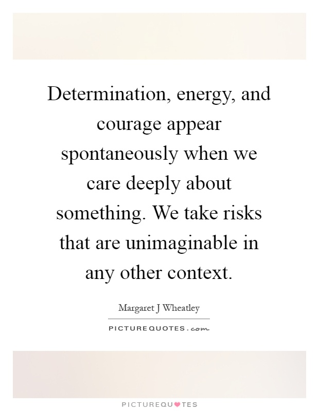 Determination, energy, and courage appear spontaneously when we care deeply about something. We take risks that are unimaginable in any other context Picture Quote #1