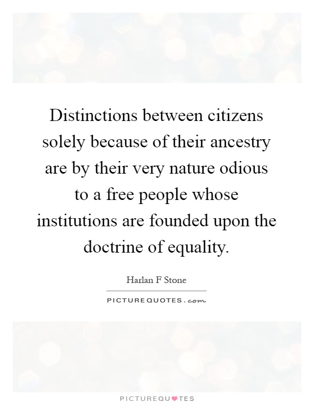 Distinctions between citizens solely because of their ancestry are by their very nature odious to a free people whose institutions are founded upon the doctrine of equality Picture Quote #1