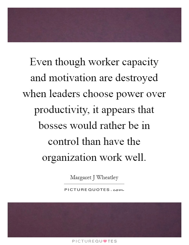 Even though worker capacity and motivation are destroyed when leaders choose power over productivity, it appears that bosses would rather be in control than have the organization work well Picture Quote #1