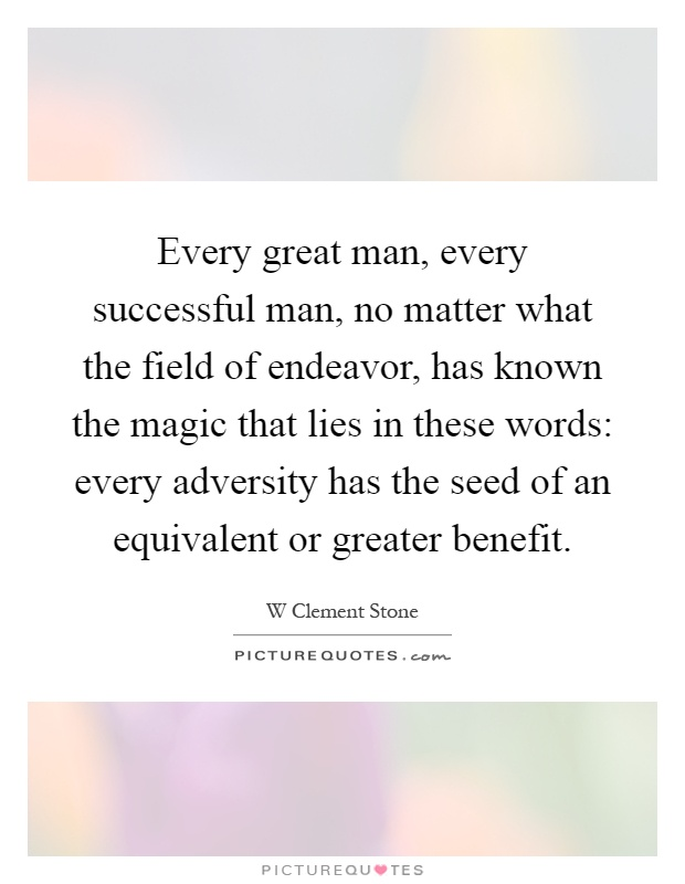 Every great man, every successful man, no matter what the field of endeavor, has known the magic that lies in these words: every adversity has the seed of an equivalent or greater benefit Picture Quote #1