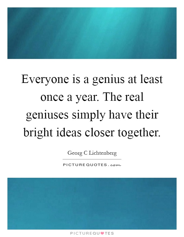 Everyone is a genius at least once a year. The real geniuses simply have their bright ideas closer together Picture Quote #1