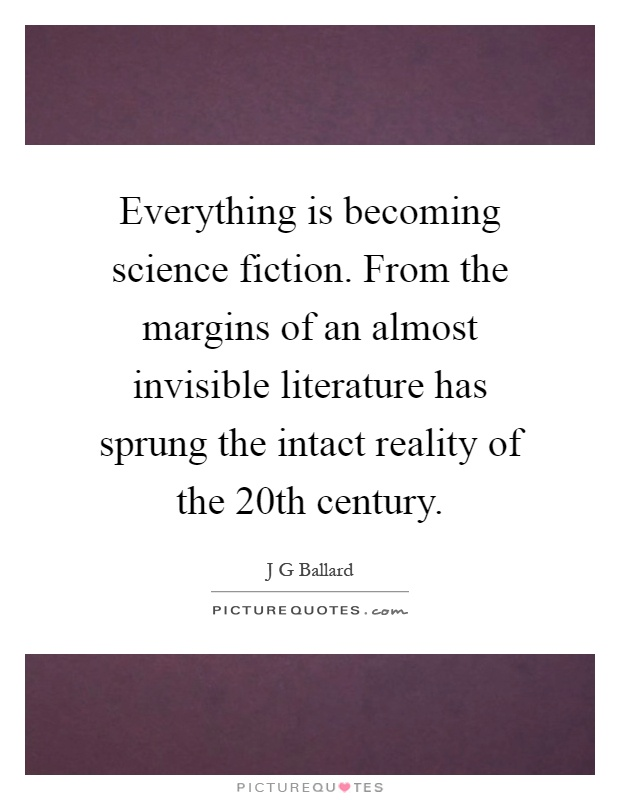 Everything is becoming science fiction. From the margins of an almost invisible literature has sprung the intact reality of the 20th century Picture Quote #1