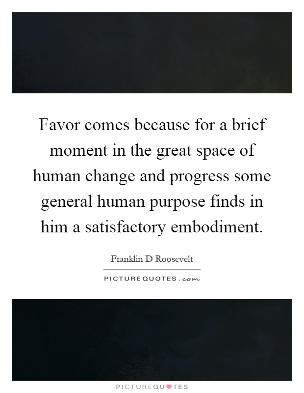 Favor comes because for a brief moment in the great space of human change and progress some general human purpose finds in him a satisfactory embodiment Picture Quote #1