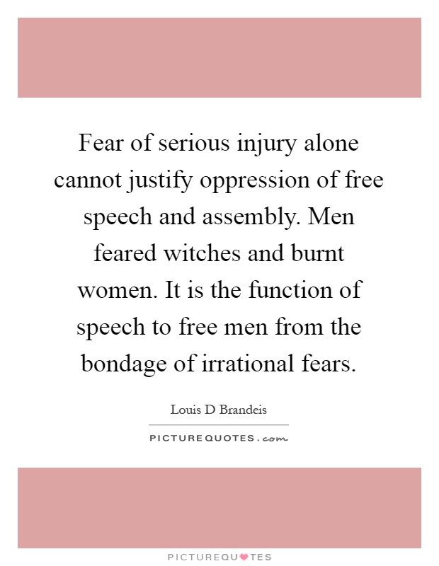 Fear of serious injury alone cannot justify oppression of free speech and assembly. Men feared witches and burnt women. It is the function of speech to free men from the bondage of irrational fears Picture Quote #1