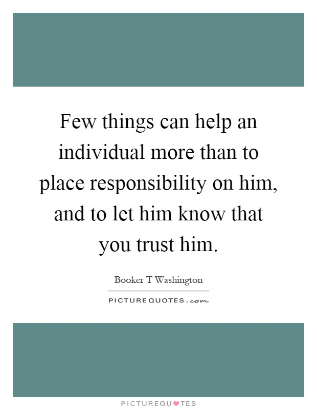 Few things can help an individual more than to place responsibility on him, and to let him know that you trust him Picture Quote #1