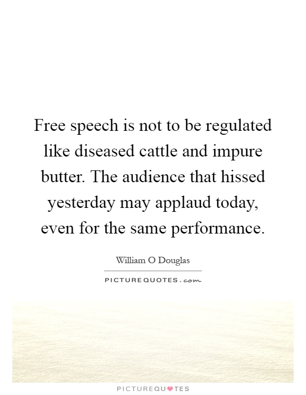 Free speech is not to be regulated like diseased cattle and impure butter. The audience that hissed yesterday may applaud today, even for the same performance Picture Quote #1