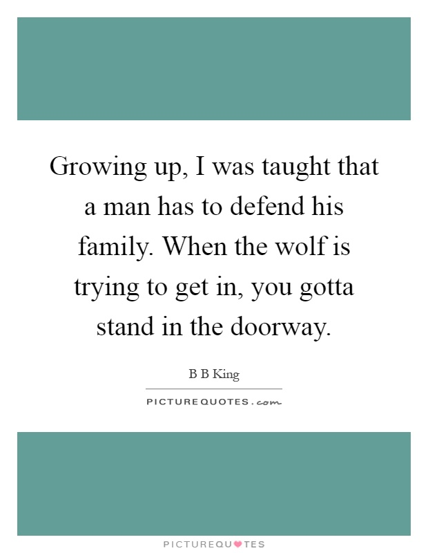 Growing up, I was taught that a man has to defend his family. When the wolf is trying to get in, you gotta stand in the doorway Picture Quote #1