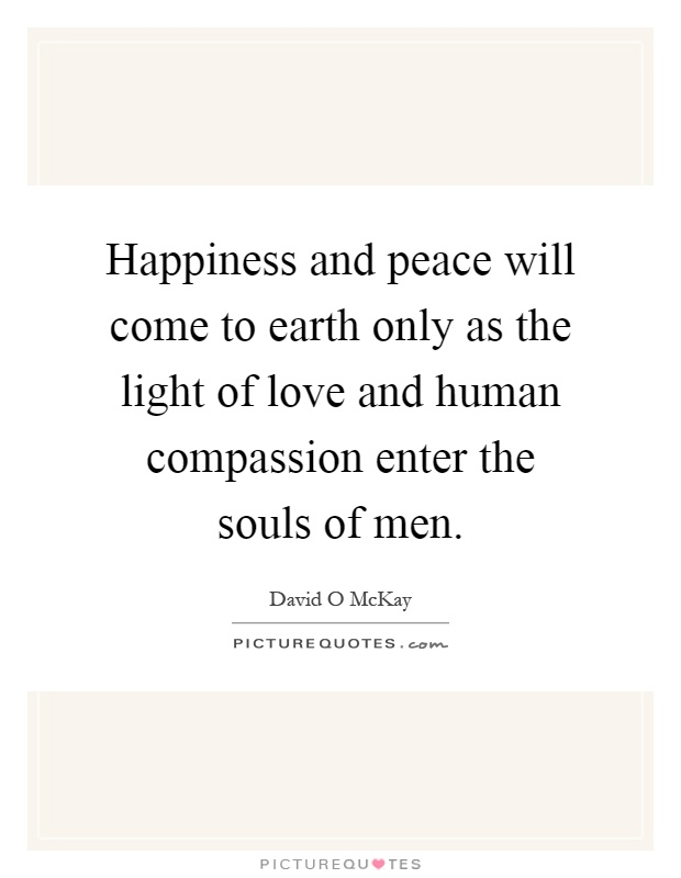Happiness and peace will come to earth only as the light of love and human compassion enter the souls of men Picture Quote #1