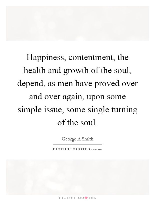 Happiness, contentment, the health and growth of the soul, depend, as men have proved over and over again, upon some simple issue, some single turning of the soul Picture Quote #1