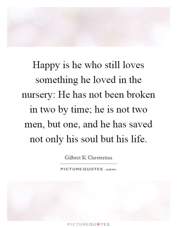 Happy is he who still loves something he loved in the nursery: He has not been broken in two by time; he is not two men, but one, and he has saved not only his soul but his life Picture Quote #1