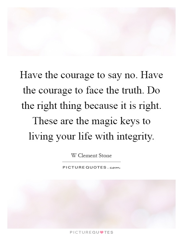 Have the courage to say no. Have the courage to face the truth. Do the right thing because it is right. These are the magic keys to living your life with integrity Picture Quote #1
