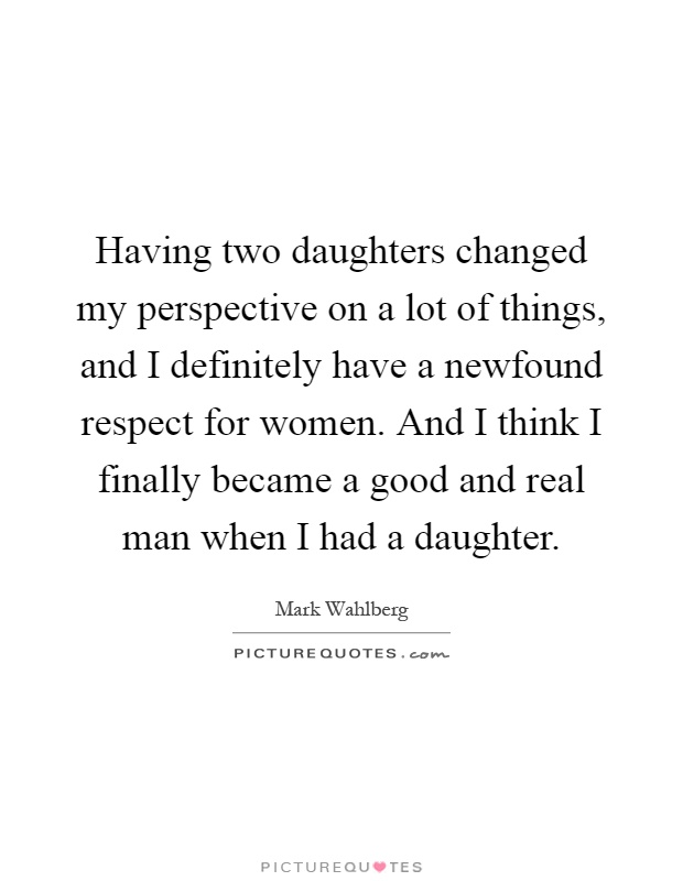 Having two daughters changed my perspective on a lot of things, and I definitely have a newfound respect for women. And I think I finally became a good and real man when I had a daughter Picture Quote #1
