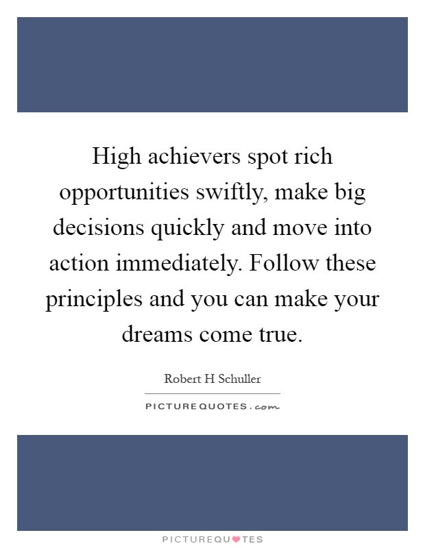 High achievers spot rich opportunities swiftly, make big decisions quickly and move into action immediately. Follow these principles and you can make your dreams come true Picture Quote #1